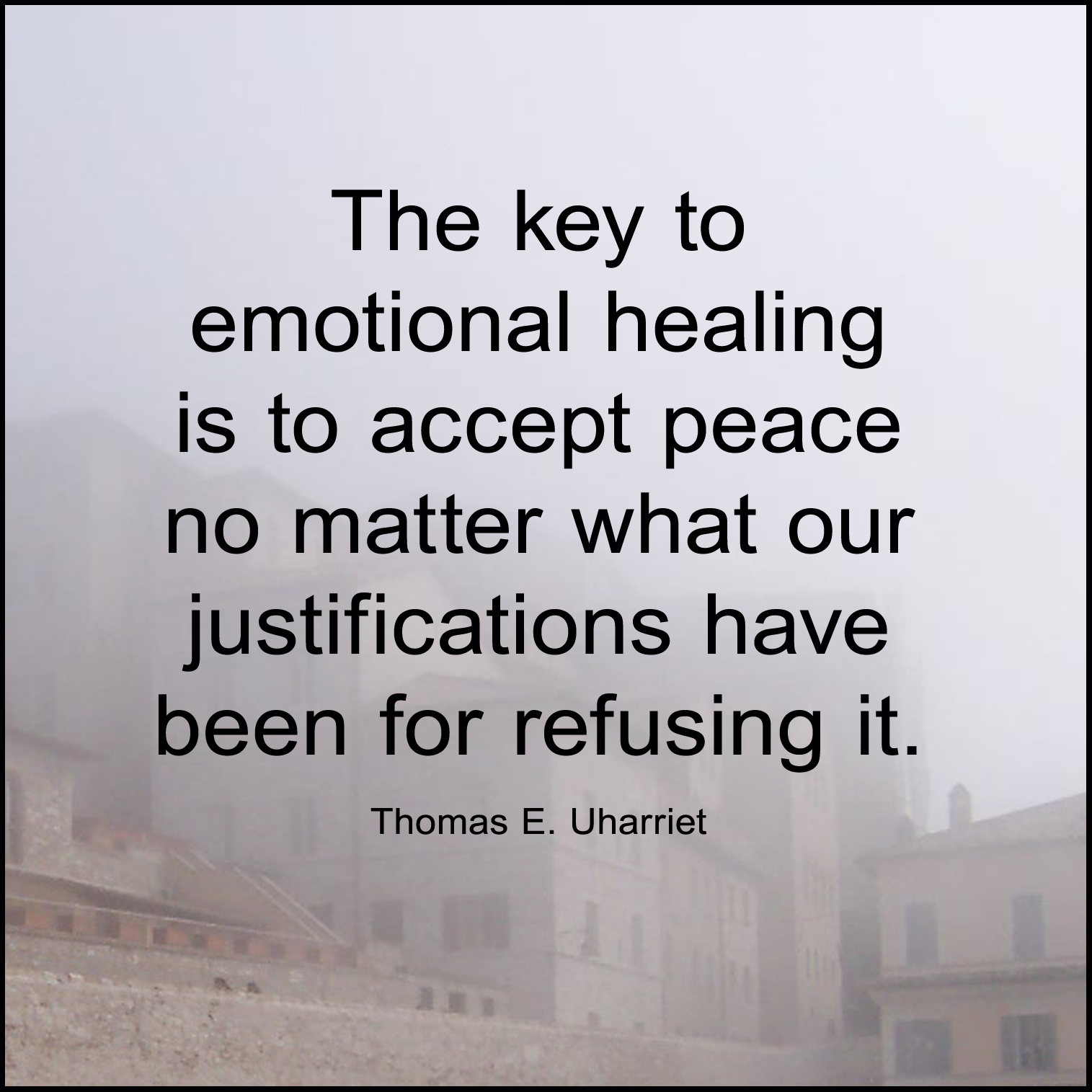 """The key to emotional healing is to accept peace no matter what our justifications have been for refusing it"" (Rev. Thomas E. Uharriet)."