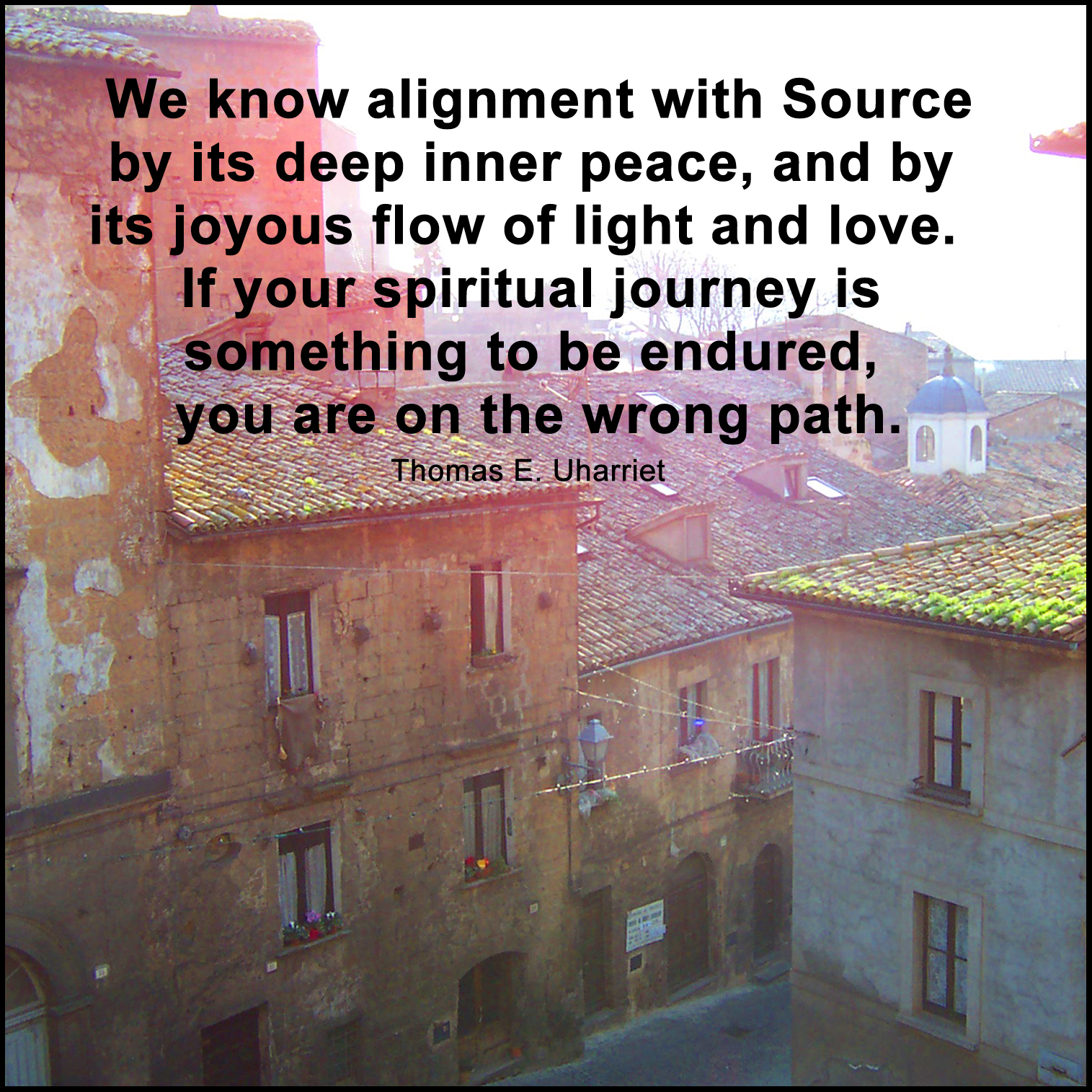 """We know alignment with Source by its deep inner peace, and by its joyous flow of light and love"" (Rev. Thomas E. Uharriet)."